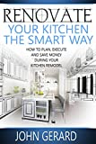 how to remodel a house Renovate Your Kitchen the Smart Way: How to Plan, Execute and Save Money During Your Kitchen Remodel