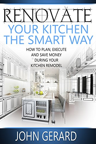 Renovate Your Kitchen The Smart Way: How To Plan, Execute And Save Money  During