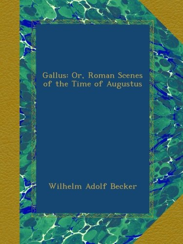 Gallus: Or, Roman Scenes of the Time of Augustus