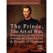 Greatest Works of Niccolò Machiavelli: The Prince, The Art of War, Discourses on the First Decade of Titus Livius & History of Florence
