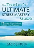 The Teacher's Ultimate Stress Mastery Guide, Jack Singer, 1620872196