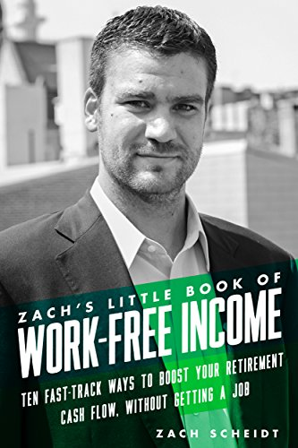 Zach's Little Book Of Work-Free Income: Ten Fast-Track Ways To Boost Your Retirement Cash Flow, Without Getting A Job