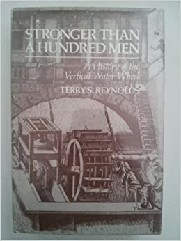 Stronger than a Hundred Men: A History of the Vertical Water Wheel (Johns Hopkins Studies in the History of Technology)