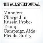 Manafort Charged in Russia Probe; Trump Campaign Aide Pleads Guilty (Unabridged) | Aruna Viswanatha,Del Quentin Wilber