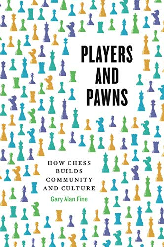 Players And Pawns: How Chess Builds Community And Culture - Gary Alan Fine