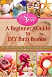 Diy Bath Bomb Recipe A Beginner's Guide to DIY Bath Bombs: Practical Step-by-Step Beginners Guide and Recipes for Making Simple, Homemade Bath Bombs (The Homemade Spa)