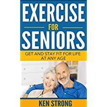 Exercise For Seniors - Get And Stay Fit For Life At Any Age (Seniors, Low Impact Exercise Book 1)