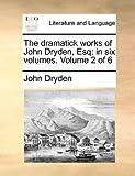 The Dramatick Works of John Dryden, Esq; In, John Dryden, 1170423639