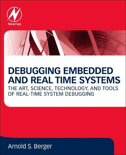 Debugging Embedded and Real Time Systems: The Art, Science, Technology and Tools of Real Time System Debugging