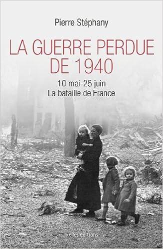 Amazon Fr La Guerre Perdue De 1940 10 Mai 25 Juin 1940 La Bataille De France Stephany Pierre Livres