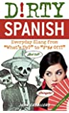 Dirty Spanish: Everyday Slang from (Dirty Everyday Slang)