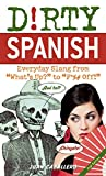 Dirty Spanish: Everyday Slang from What's Up? to F*%# Off! (Dirty Everyday Slang)