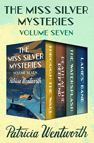 The Miss Silver Mysteries Volume Seven: Through the Wall, Death at the Deep End, The Watersplash, and Ladies' Bane by [Wentworth, Patricia]