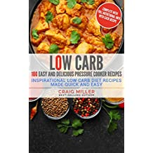 Low Carb: 100 Easy and Delicious Pressure Cooker Recipes – Inspirational Low Carb Diet Recipes Made Quick And Easy (Pressure Cooker, Electric Pressure ... Low Carb Diet Cookbook, Low Carb Cookbooks)