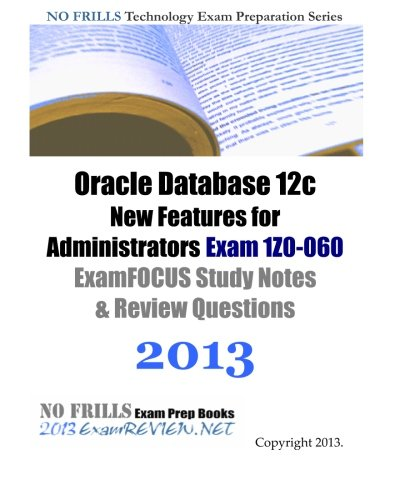 Oracle Database 12c New Features for Administrators Exam 1Z0-060 ExamFOCUS Study Notes & Review Questions 2013