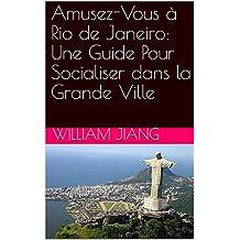 Amusez-Vous à Rio de Janeiro: Une Guide Pour Socialiser dans la Grande Ville (French Edition)