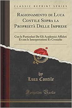 Ragionamento di Luca Contile Sopra la Proprietà Delle Imprese: Con le Particolari De Gli Academici Affidati Et con le Interpretationi Et Croniche (Classic Reprint)