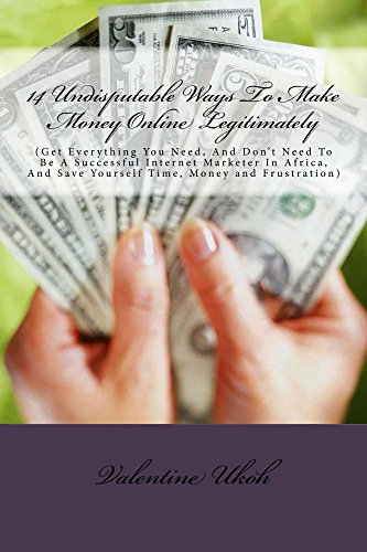 14 Undisputable Ways To Make Money Online Legitimately: (Get Everything You Need, And Don't Need To Be A Successful Internet Marketer In Africa, And Save Yourself Time, and - Online Africa Get