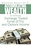 Accumulating Wealth by Combining Exchange Traded Funds (ETFs) and Options Income, Nachman Bench, 1434373142