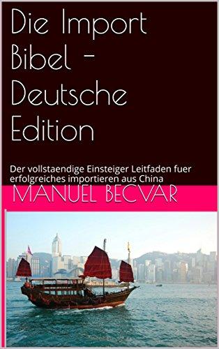 Die Import Bibel - Deutsche Edition: Der vollstaendige Einsteiger Leitfaden fuer erfolgreiches importieren aus China (German Edition) Die Import