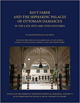 Bayt Farhi and the Sephardic Palaces of Ottoman Damascus in the Late 18th and 19th Centuries (Manar Al-athar Monographs) (Annual of the American Research 72: Manar Al-Athar Monograph)