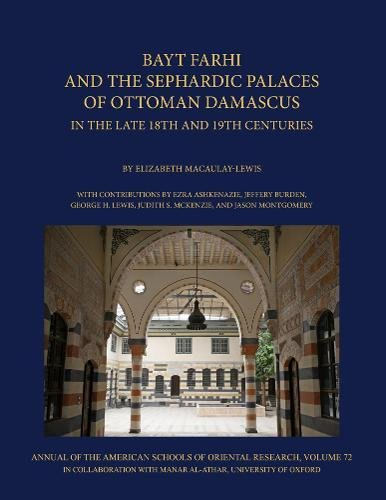 Bayt Farhi and the Sephardic Palaces of Ottoman Damascus in the Late 18th and 19th Centuries (Manar Al-athar Monographs) (Annual Of the American Schools Of Oriental Research (ASOR))