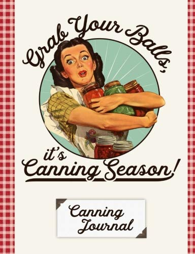 Grab Your Balls It's Canning Season Canning Journal: Blank Canning Cookbook Blank Canning Recipe Pages Book Canning Journal Retro Vintage Housewife Woman With Canning Jars by The Persnickety Owl
