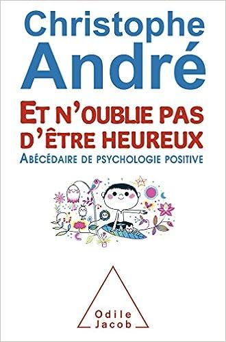 Et n'oublie pas d'être heureux: ?Abécédaire de psychologie positive - Christophe André