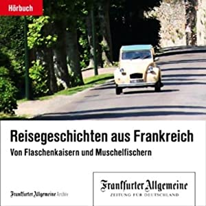 Von Flaschenkaisern und Muschelfischern - Reisegeschichten aus Frankreich (F.A.Z.-Dossier) Hörbuch
