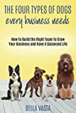 img - for The Four Types of Dogs Every Business Needs: How To Build the Right Team To Grow Your Business and Have A Balanced Life book / textbook / text book