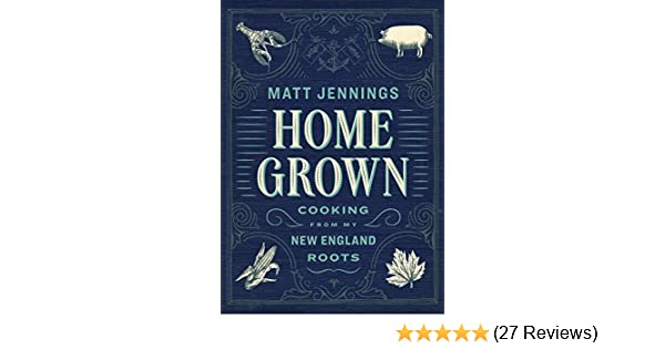 Homegrown Cooking From My New England Roots Matt Jennings