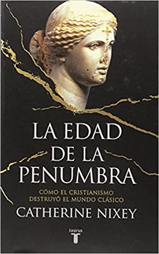 La Edad De La Penumbra: Cómo El Cristianismo Destruyó El Mundo Clásico por Catherine Nixey epub