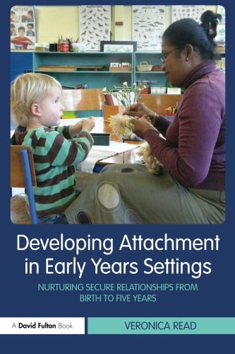 Developing Attachment in Early Years Settings: Nurturing Secure Relationships from Birth to Five Years (David Fulton Books)