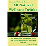 All Natural Wellness Drinks: Teas, Smoothies, Broths, and Soups. Anti-Cancer, Anti-Aging, Anti-Inflammatory, Anti-Diabetic and Anti-Oxidant Drinks (Essential Spices and Herbs Book 5)