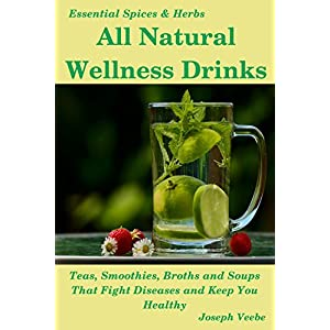 All Natural Wellness Drinks: Teas, Smoothies, Broths, and Soups. Anti-Cancer, Anti-Aging, Anti-Inflammatory, Anti-Diabetic and Anti-Oxidant Drinks (Essential Spices and Herbs Book 5) 51fuXjQ4HyL