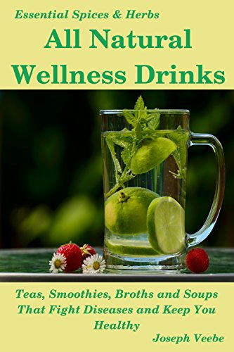 All Natural Wellness Drinks: Teas, Smoothies, Broths, and Soups. Anti-Cancer, Anti-Aging, Anti-Inflammatory, Anti-Diabetic and Anti-Oxidant Drinks (Essential Spices and Herbs Book 5) (The Best Antioxidant Fruit)