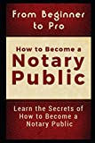 From Beginner to Pro: How to Become a Notary Public: Learn the Secrets of How to Become a Notary Public