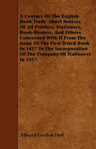 Download A Century Of The English Book Trade  Short Notices Of All Printers, Stationers, Book-Binders, And Others Concerned With It From The Issue Of The First ... Of The Company Of Stationers In 1557. pdf epub