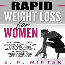 Rapid Weight Loss for Women: Naturally Lose Weight, Stay Fit for Life and Look Amazing Now with Hypnosis, Meditation and Affirmations Speech by E. N. Minter Narrated by InnerPeace Productions