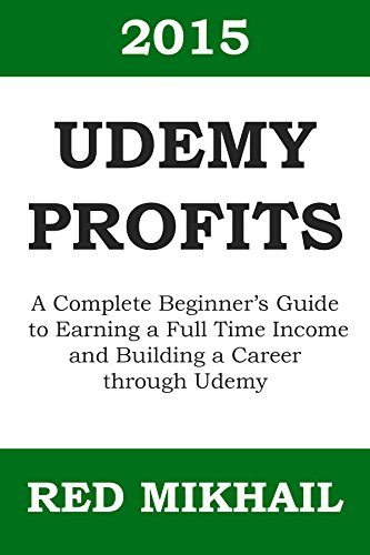 UDEMY PROFITS: A Complete Beginner's Guide to Earning a Full Time Income and Building a Career through Udemy