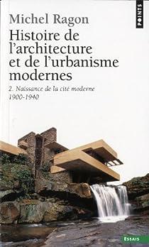 Histoire de l'architecture et de l'urbanisme modernes : Tome 2, Naissance de la cité moderne, 1900-1940 par Ragon