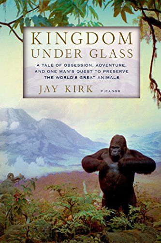Kingdom Under Glass: A Tale of Obsession, Adventure, and One Man's Quest to Preserve the World's Great Animals Jay Animals