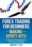 Forex for Beginners: Making Money With: A Step by Step Guide to Currency Trading: How to be a Successful Part-Time Forex Trader