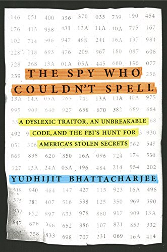 The Spy Who Couldn't Spell: A Dyslexic Traitor, an Unbreakable Code, and the FBI's Hunt for America's Stolen