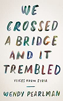 We Crossed a Bridge and It Trembled: Voices from Syria by [Pearlman, Wendy]