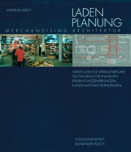 Ladenplanung: Merchandising-Architektur. Strategie für Verkaufsräume: Gestaltungs-Grundlagen, Erlebnis-Inszenierungen, Kundenleitweg-Planungen