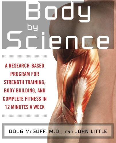 Body by Science: A Research Based Program for Strength Training, Body building, and Complete Fitness in 12 Minutes a Week (Best Weekly Workout Routine)