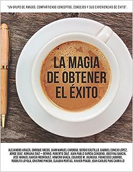 La Magia de Obtener el Éxito: Un grupo de amigos compartiendo conceptos, consejos y sus experiencias de éxito. (Spanish Edition): José Manuel García ...