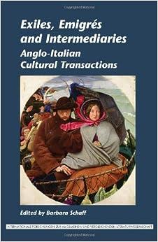 Exiles, Emigres and Intermediaries: Anglo-Italian Cultural Transactions. (Internationale Forschungen zur Allgemeinen und Vergleichenden Literaturwissenschaft)