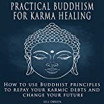 Practical Buddhism for Karma Healing: How to Use Buddhist Principles to Repay Your Karmic Debts and Change Your Future | Jill OBrien